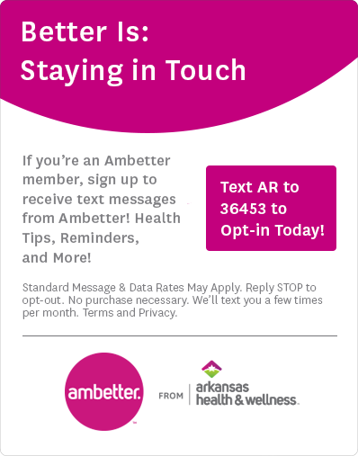 If you're an Ambetter member, sign up to receive text messages from Ambetter! Health Tips, Reminders, and More! Text AR to 36453 to Opt-in Today! Standard Message & Data Rates May Apply. Reply STOP to opt-out. No purchase necessary. We'll text you a few times per month. Terms and Privacy.