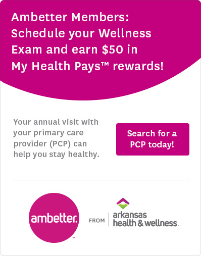 Ambetter Members: Schedule your Wellness Exam and earn $50 in My Health Pays™ rewards! Your annual visit with your primary care provider (PCP) can help you stay healthy. Search for a PCP today!